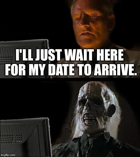 Ill Just Wait Here Meme | I'LL JUST WAIT HERE FOR MY DATE TO ARRIVE. | image tagged in memes,ill just wait here | made w/ Imgflip meme maker