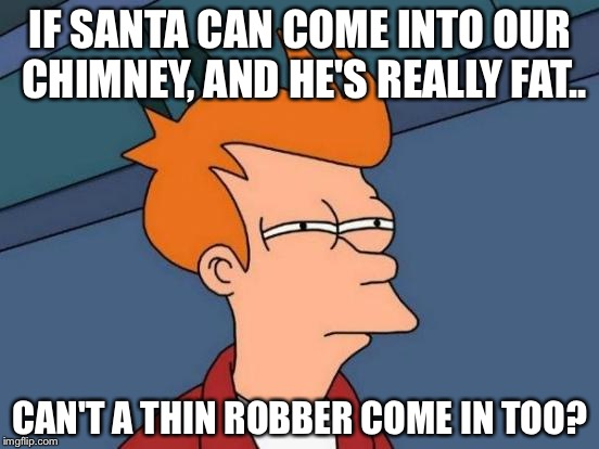 Futurama Fry Meme | IF SANTA CAN COME INTO OUR CHIMNEY, AND HE'S REALLY FAT.. CAN'T A THIN ROBBER COME IN TOO? | image tagged in memes,futurama fry | made w/ Imgflip meme maker