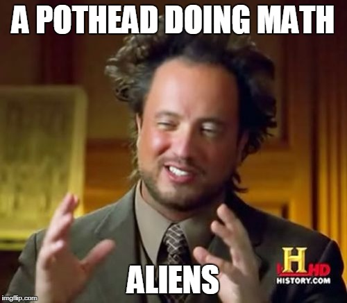 Ancient Aliens Meme | A POTHEAD DOING MATH ALIENS | image tagged in memes,ancient aliens | made w/ Imgflip meme maker