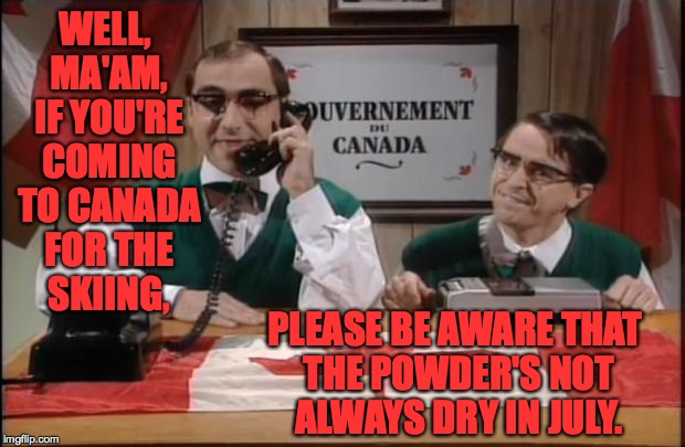 Canada snow update. | WELL, MA'AM, IF YOU'RE COMING TO CANADA FOR THE SKIING, PLEASE BE AWARE THAT THE POWDER'S NOT ALWAYS DRY IN JULY. | image tagged in memes,canada,let it snow | made w/ Imgflip meme maker