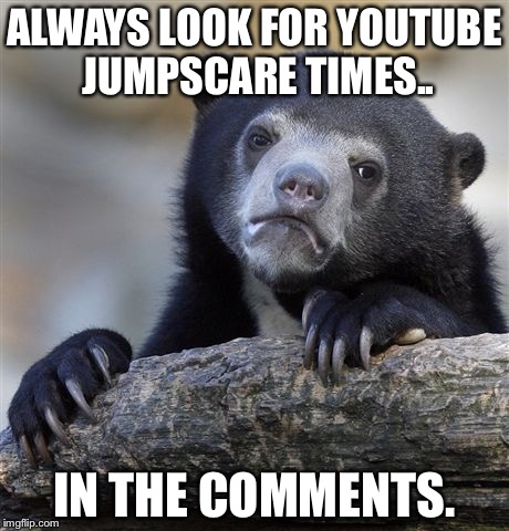 Confession Bear Meme | ALWAYS LOOK FOR YOUTUBE JUMPSCARE TIMES.. IN THE COMMENTS. | image tagged in memes,confession bear | made w/ Imgflip meme maker