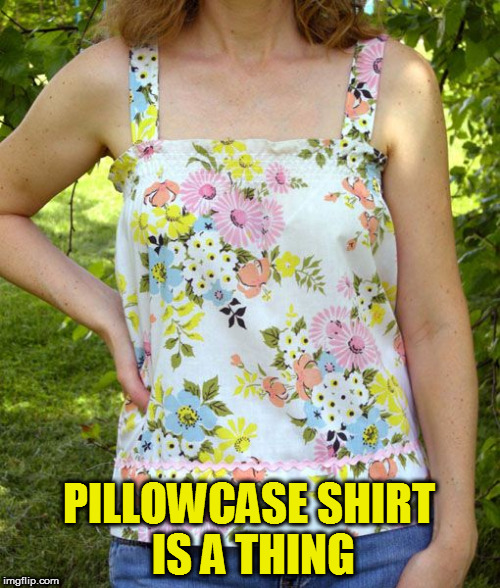 PILLOWCASE SHIRT IS A THING | made w/ Imgflip meme maker