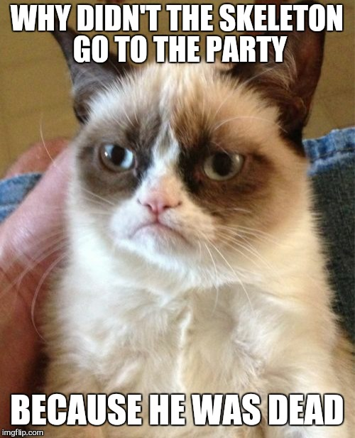 Grumpy Cat Meme | WHY DIDN'T THE SKELETON GO TO THE PARTY BECAUSE HE WAS DEAD | image tagged in memes,grumpy cat,christmas,pie,funny cheese | made w/ Imgflip meme maker