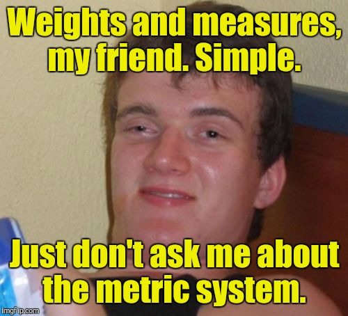 10 Guy Meme | Weights and measures, my friend. Simple. Just don't ask me about the metric system. | image tagged in memes,10 guy | made w/ Imgflip meme maker