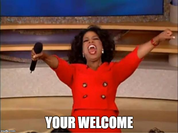 Oprah You Get A Meme | YOUR WELCOME | image tagged in memes,oprah you get a | made w/ Imgflip meme maker