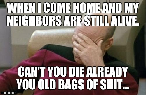Captain Picard Facepalm Meme | WHEN I COME HOME AND MY NEIGHBORS ARE STILL ALIVE. CAN'T YOU DIE ALREADY YOU OLD BAGS OF SHIT... | image tagged in memes,captain picard facepalm | made w/ Imgflip meme maker