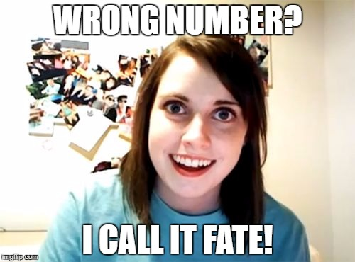 It's your destiny calling you! | WRONG NUMBER? I CALL IT FATE! | image tagged in overly attached girlfriend | made w/ Imgflip meme maker