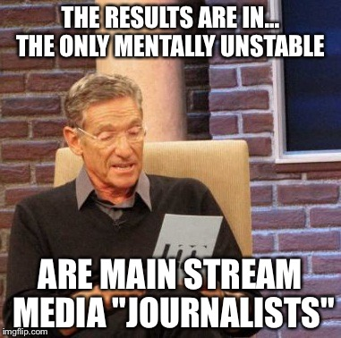 "Maury Lie Detector Meme | THE RESULTS ARE IN... THE ONLY MENTALLY UNSTABLE ARE MAIN STREAM MEDIA ""JOURNALISTS"" 