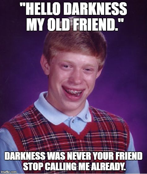 "Bad Luck Brian Meme | ""HELLO DARKNESS MY OLD FRIEND."" DARKNESS WAS NEVER YOUR FRIEND STOP CALLING ME ALREADY. 