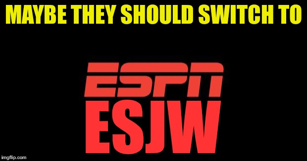 ESPN logo | MAYBE THEY SHOULD SWITCH TO ESJW | image tagged in espn logo | made w/ Imgflip meme maker