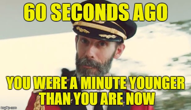 60 SECONDS AGO YOU WERE A MINUTE YOUNGER THAN YOU ARE NOW | made w/ Imgflip meme maker