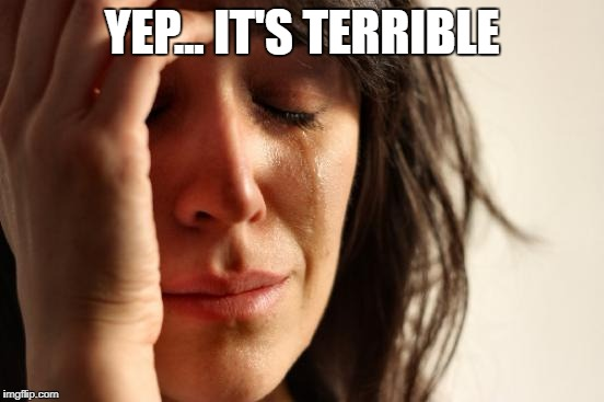 First World Problems Meme | YEP... IT'S TERRIBLE | image tagged in memes,first world problems | made w/ Imgflip meme maker