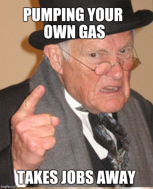 PUMPING YOUR OWN GAS TAKES JOBS AWAY | made w/ Imgflip meme maker