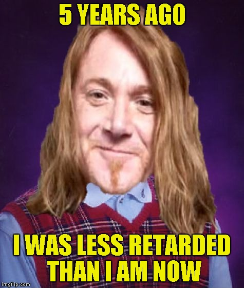 Bad Luck PowerMetalhead | 5 YEARS AGO I WAS LESS RETARDED THAN I AM NOW | image tagged in bad luck powermetalhead | made w/ Imgflip meme maker