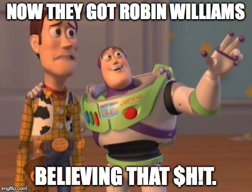 X, X Everywhere Meme | NOW THEY GOT ROBIN WILLIAMS BELIEVING THAT $H!T. | image tagged in memes,x,x everywhere,x x everywhere | made w/ Imgflip meme maker