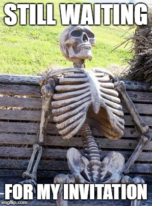 Waiting Skeleton Meme | STILL WAITING FOR MY INVITATION | image tagged in memes,waiting skeleton | made w/ Imgflip meme maker
