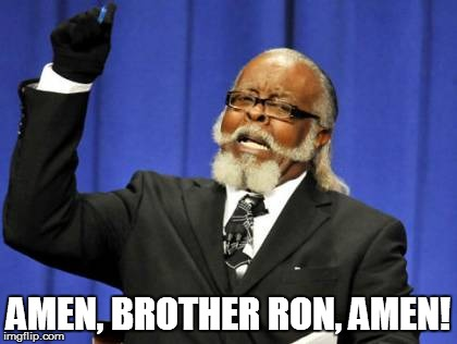 Too Damn High Meme | AMEN, BROTHER RON, AMEN! | image tagged in memes,too damn high | made w/ Imgflip meme maker