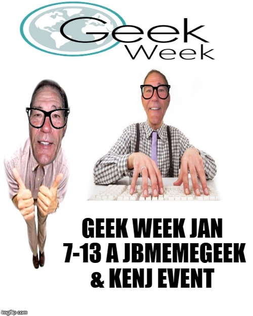 Geek Week Jan 7-13 a JBmemegeek & KenJ event | GEEK WEEK JAN 7-13 A JBMEMEGEEK & KENJ EVENT | image tagged in geek week | made w/ Imgflip meme maker