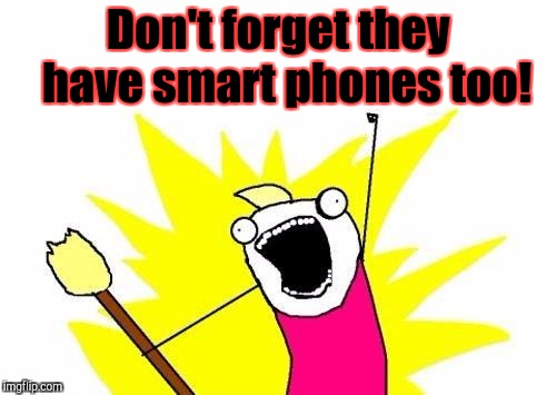 X All The Y Meme | Don't forget they  have smart phones too! | image tagged in memes,x all the y | made w/ Imgflip meme maker