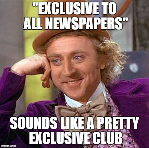 "Creepy Condescending Wonka Meme | ""EXCLUSIVE TO ALL NEWSPAPERS"" SOUNDS LIKE A PRETTY EXCLUSIVE CLUB 