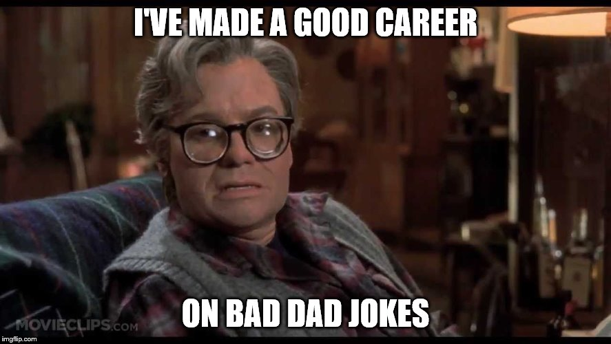 I'VE MADE A GOOD CAREER ON BAD DAD JOKES | made w/ Imgflip meme maker