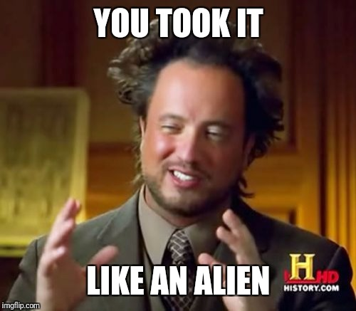 Ancient Aliens Meme | YOU TOOK IT LIKE AN ALIEN | image tagged in memes,ancient aliens | made w/ Imgflip meme maker