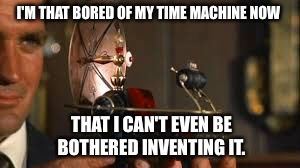 Paradox  | I'M THAT BORED OF MY TIME MACHINE NOW THAT I CAN'T EVEN BE BOTHERED INVENTING IT. | image tagged in time travel | made w/ Imgflip meme maker