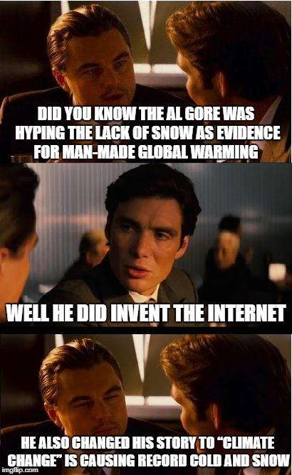 Manbearpig Super Ce-rial Confused Al Gore FLIP FLOPS AGAIN | DID YOU KNOW THE AL GORE WAS HYPING THE LACK OF SNOW AS EVIDENCE FOR MAN-MADE GLOBAL WARMING WELL HE DID INVENT THE INTERNET HE ALSO CHANGED | image tagged in memes,inception,al gore,manbearpig,global warming | made w/ Imgflip meme maker