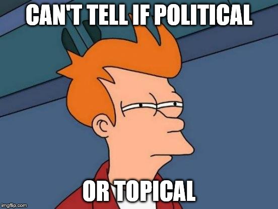 Futurama Fry Meme | CAN'T TELL IF POLITICAL OR TOPICAL | image tagged in memes,futurama fry | made w/ Imgflip meme maker