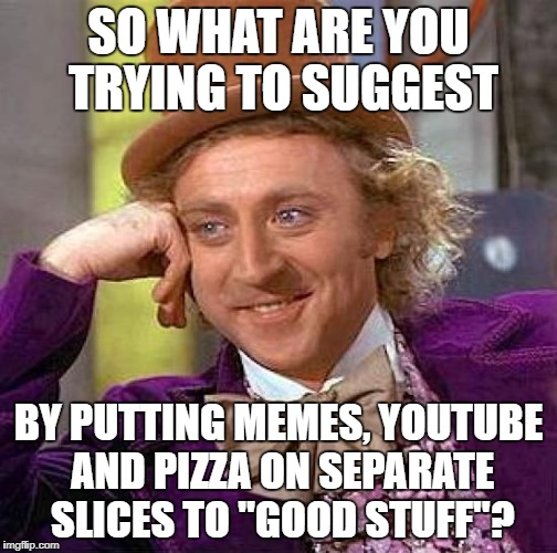 "Creepy Condescending Wonka Meme | SO WHAT ARE YOU TRYING TO SUGGEST BY PUTTING MEMES, YOUTUBE AND PIZZA ON SEPARATE SLICES TO ""GOOD STUFF""? 