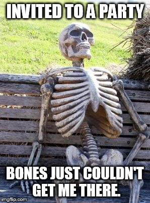 Waiting Skeleton Meme | INVITED TO A PARTY BONES JUST COULDN'T GET ME THERE. | image tagged in memes,waiting skeleton | made w/ Imgflip meme maker