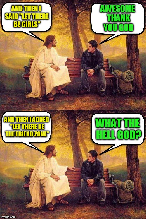 God does have a sense of humor! | AND THEN I SAID ''LET THERE BE GIRLS'' WHAT THE HELL GOD? AWESOME THANK YOU GOD AND THEN I ADDED ''LET THERE BE THE FRIEND ZONE'' | image tagged in memes,god,friend zone,girls,oh hell no,humor | made w/ Imgflip meme maker