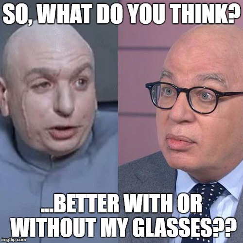 SO, WHAT DO YOU THINK? ...BETTER WITH OR WITHOUT MY GLASSES?? | image tagged in dr michael evil,dr evil,michael wolff,doppelganger,with glasses,without glasses | made w/ Imgflip meme maker