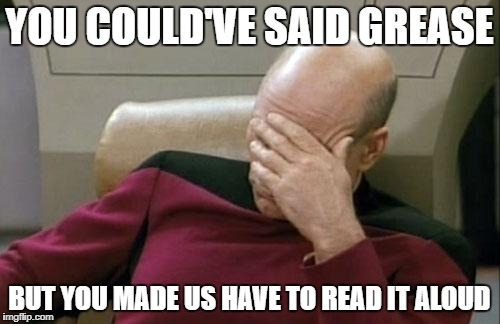 Captain Picard Facepalm Meme | YOU COULD'VE SAID GREASE BUT YOU MADE US HAVE TO READ IT ALOUD | image tagged in memes,captain picard facepalm | made w/ Imgflip meme maker