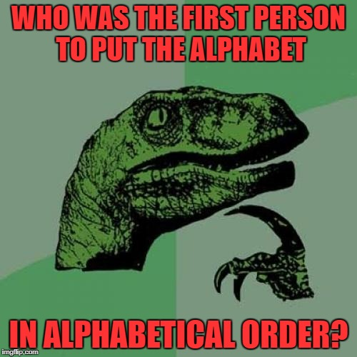 Another question...was the song around then too? |  WHO WAS THE FIRST PERSON TO PUT THE ALPHABET; IN ALPHABETICAL ORDER? | image tagged in memes,philosoraptor,alphabet,history,language | made w/ Imgflip meme maker