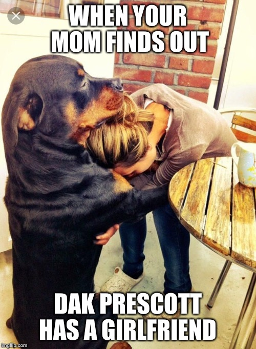 Dog comforting human |  WHEN YOUR MOM FINDS OUT; DAK PRESCOTT HAS A GIRLFRIEND | image tagged in dog comforting human | made w/ Imgflip meme maker