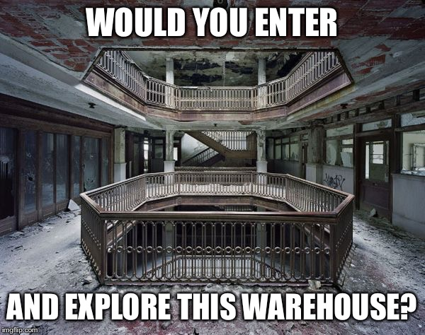 abandoned warehouse | WOULD YOU ENTER AND EXPLORE THIS WAREHOUSE? | image tagged in abandoned warehouse | made w/ Imgflip meme maker