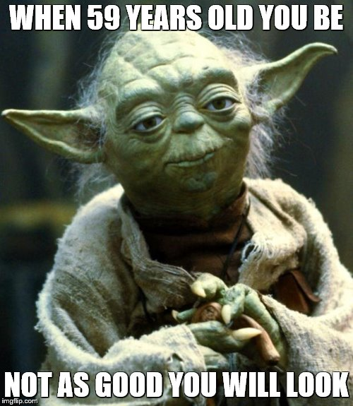 Star Wars Yoda Meme | WHEN 59 YEARS OLD YOU BE NOT AS GOOD YOU WILL LOOK | image tagged in memes,star wars yoda | made w/ Imgflip meme maker