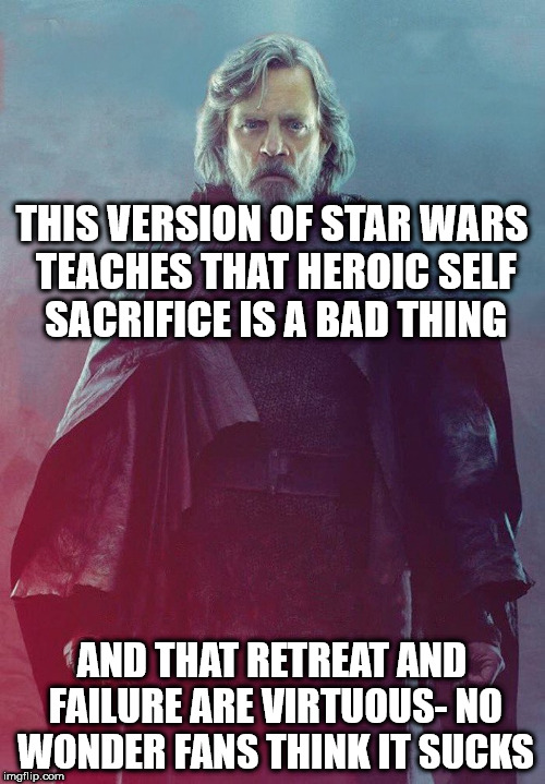 THIS VERSION OF STAR WARS TEACHES THAT HEROIC SELF SACRIFICE IS A BAD THING AND THAT RETREAT AND FAILURE ARE VIRTUOUS- NO WONDER FANS THINK  | image tagged in last jedi luke | made w/ Imgflip meme maker