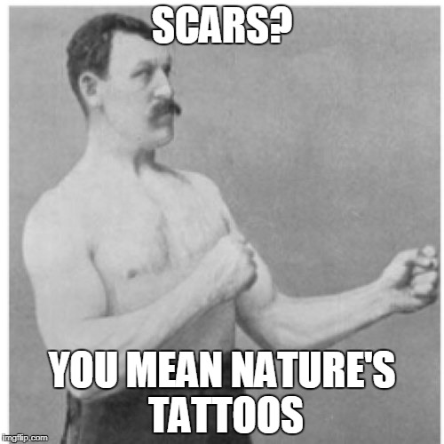 Overly Manly Man Meme | SCARS? YOU MEAN NATURE'S TATTOOS | image tagged in memes,overly manly man | made w/ Imgflip meme maker