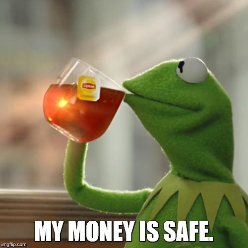 But Thats None Of My Business Meme | MY MONEY IS SAFE. | image tagged in memes,but thats none of my business,kermit the frog | made w/ Imgflip meme maker