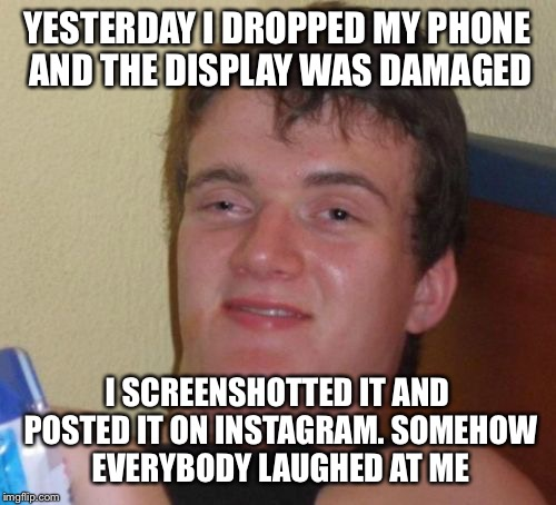 10 Guy |  YESTERDAY I DROPPED MY PHONE AND THE DISPLAY WAS DAMAGED; I SCREENSHOTTED IT AND POSTED IT ON INSTAGRAM. SOMEHOW EVERYBODY LAUGHED AT ME | image tagged in memes,10 guy,phone,instagram,laughter | made w/ Imgflip meme maker