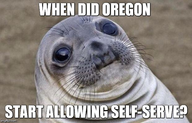 Awkward Moment Sealion Meme | WHEN DID OREGON START ALLOWING SELF-SERVE? | image tagged in memes,awkward moment sealion | made w/ Imgflip meme maker