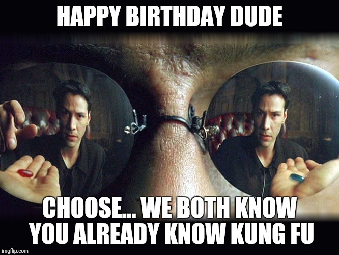 matrix pills | HAPPY BIRTHDAY DUDE CHOOSE... WE BOTH KNOW YOU ALREADY KNOW KUNG FU | image tagged in matrix pills | made w/ Imgflip meme maker