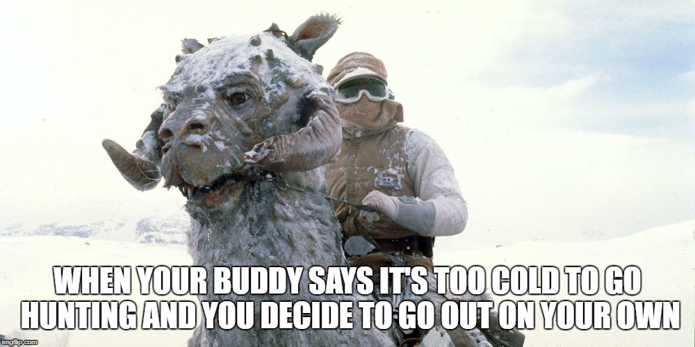 Hunting by Tauntaun | WHEN YOUR BUDDY SAYS IT'S TOO COLD TO GO HUNTING AND YOU DECIDE TO GO OUT ON YOUR OWN | image tagged in tauntaun,freezing,hunting,cold,hunter | made w/ Imgflip meme maker