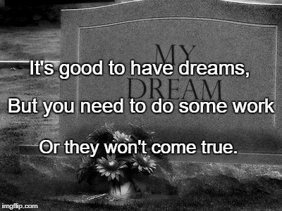 It's good to have dreams, Or they won't come true. But you need to do some work | image tagged in dead dreams tombstone | made w/ Imgflip meme maker
