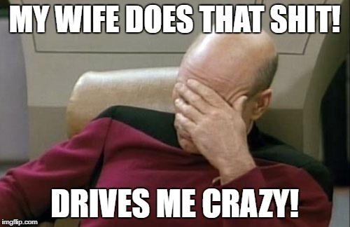 Captain Picard Facepalm Meme | MY WIFE DOES THAT SHIT! DRIVES ME CRAZY! | image tagged in memes,captain picard facepalm | made w/ Imgflip meme maker