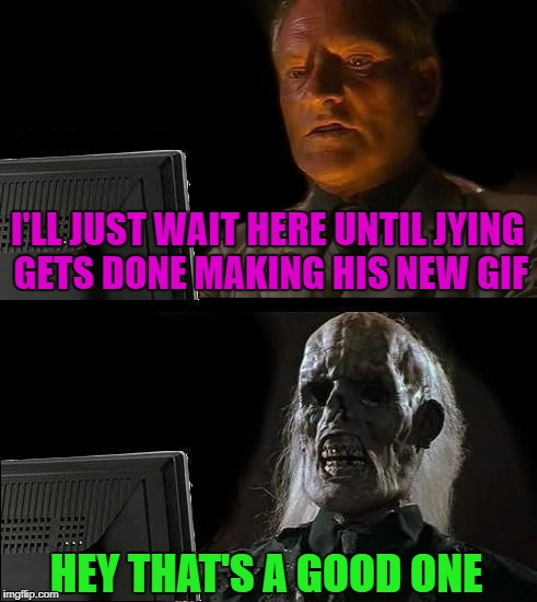 Seriously Bro...I admire the time and effort you put into your stuff! | I'LL JUST WAIT HERE UNTIL JYING GETS DONE MAKING HIS NEW GIF HEY THAT'S A GOOD ONE | image tagged in memes,ill just wait here,jying,funny,photoshop | made w/ Imgflip meme maker