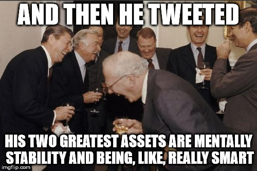 Laughing Men In Suits Meme | AND THEN HE TWEETED HIS TWO GREATEST ASSETS ARE MENTALLY STABILITY AND BEING, LIKE, REALLY SMART | image tagged in memes,laughing men in suits | made w/ Imgflip meme maker