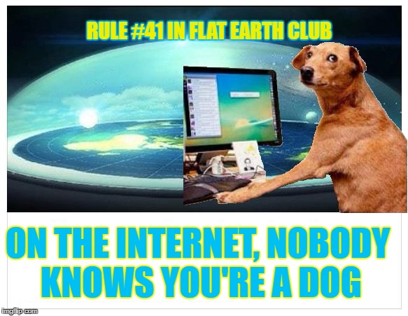 On the Internet, nobody knows you're a Dog | RULE #41 IN FLAT EARTH CLUB ON THE INTERNET, NOBODY KNOWS YOU'RE A DOG | image tagged in flat earth dog,flat earth dome,flat earth club,flat earth | made w/ Imgflip meme maker